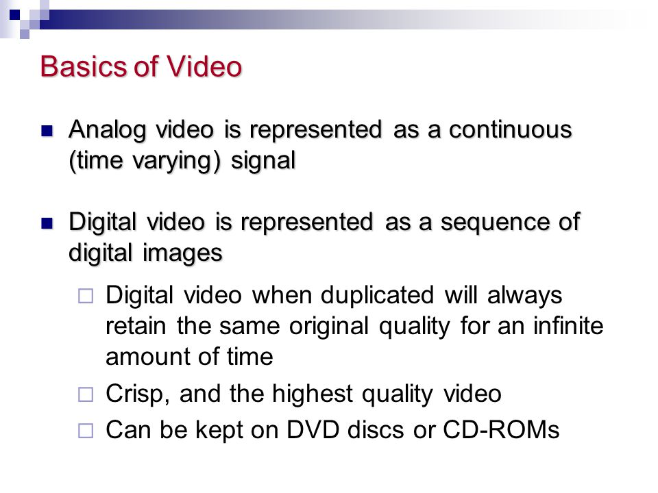 Basics of Video Analog video is represented as a continuous (time varying) signal. Digital video is represented as a sequence of digital images.