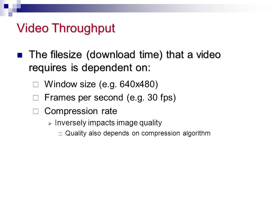 Video Throughput The filesize (download time) that a video requires is dependent on: Window size (e.g. 640x480)