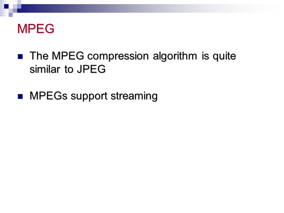 MPEG The MPEG compression algorithm is quite similar to JPEG