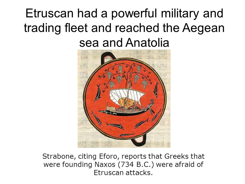 Etruscan had a powerful military and trading fleet and reached the Aegean sea and Anatolia