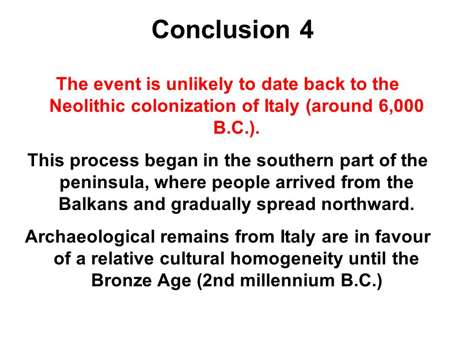 Conclusion 4 The event is unlikely to date back to the Neolithic colonization of Italy (around 6,000 B.C.).