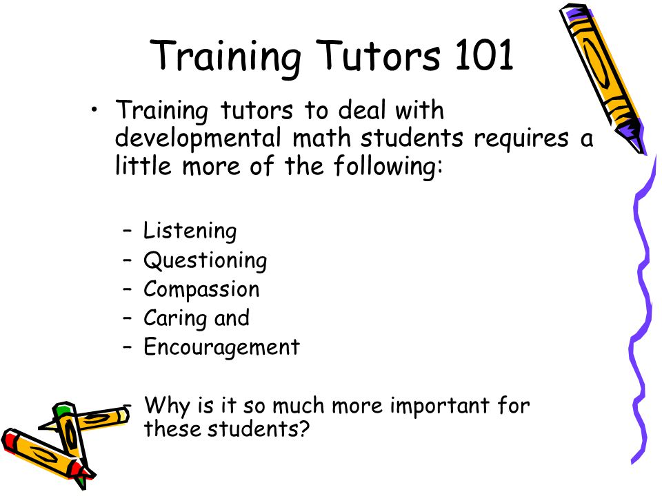 Training Tutors 101 Training tutors to deal with developmental math students requires a little more of the following: