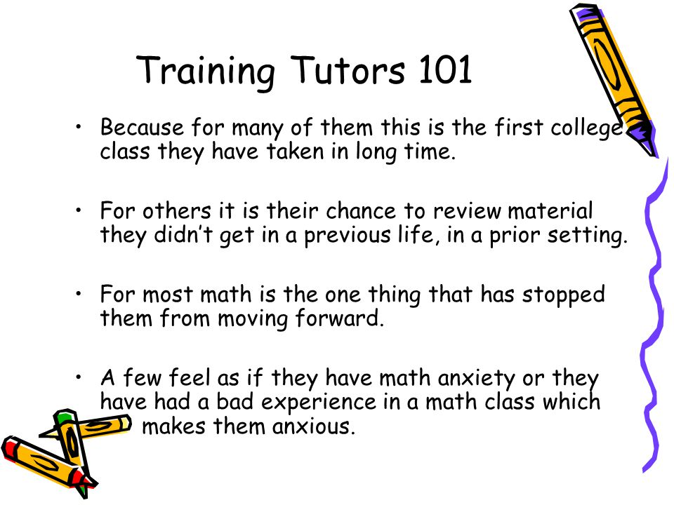 Training Tutors 101 Because for many of them this is the first college class they have taken in long time.