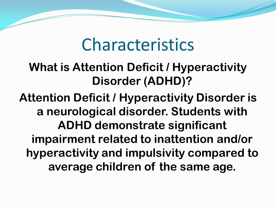 the characteristics of attention deficit hyperactivity disorder in children and teenagers Attention-deficit hyperactivity disorder (adhd) is the current term for a specific developmental disorder seen in both children and adults that is comprised of deficits in behavioral inhibition, sustained attention and resistance to.