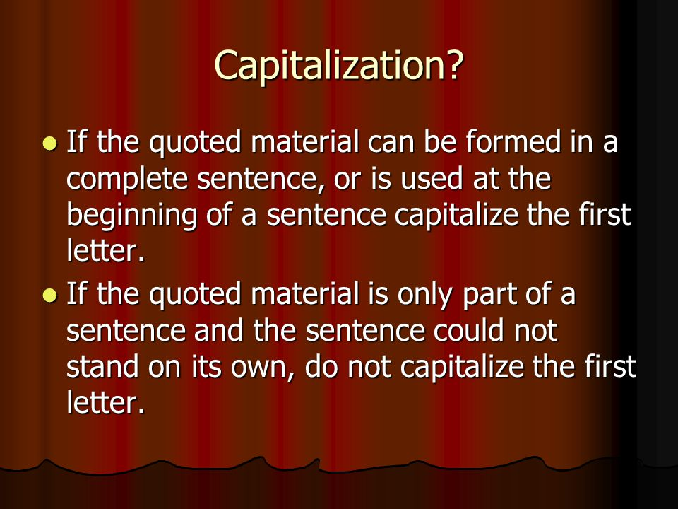 Capitalization If the quoted material can be formed in a complete sentence, or is used at the beginning of a sentence capitalize the first letter.