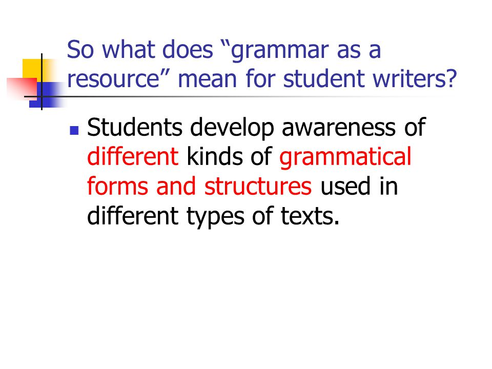 So what does grammar as a resource mean for student writers