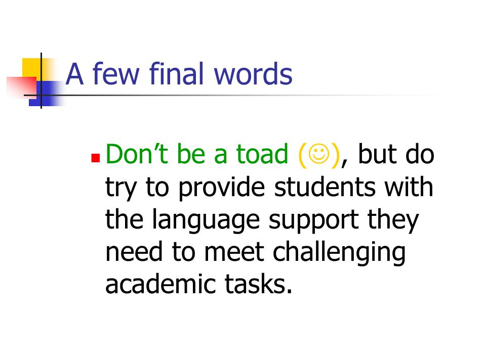 A few final words Don't be a toad (), but do try to provide students with the language support they need to meet challenging academic tasks.