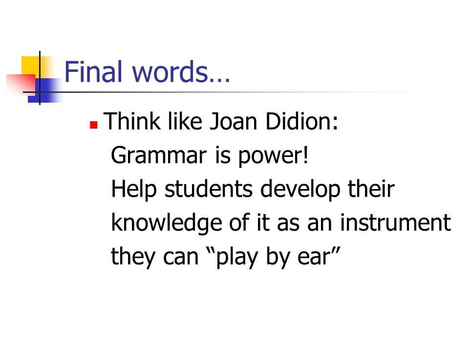 Final words… Think like Joan Didion: Grammar is power!