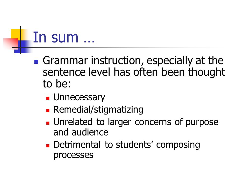 In sum … Grammar instruction, especially at the sentence level has often been thought to be: Unnecessary.