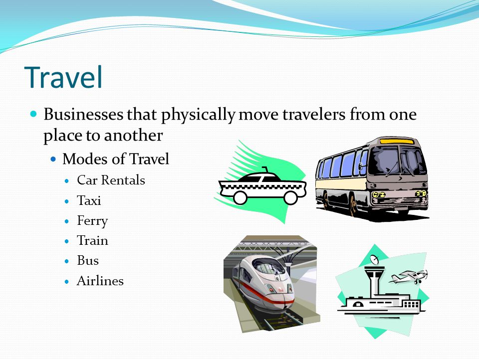 Travel Businesses that physically move travelers from one place to another. Modes of Travel. Car Rentals.