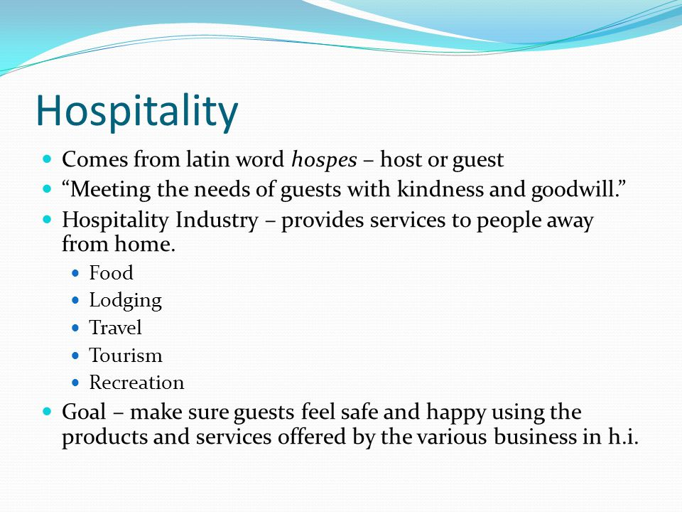 Hospitality Comes from latin word hospes – host or guest