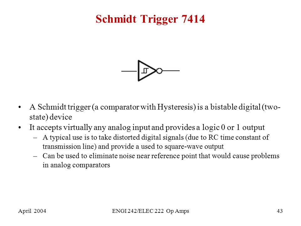 Schmidt Trigger 7414 A Schmidt trigger (a comparator with Hysteresis) is a bistable digital (two-state) device.