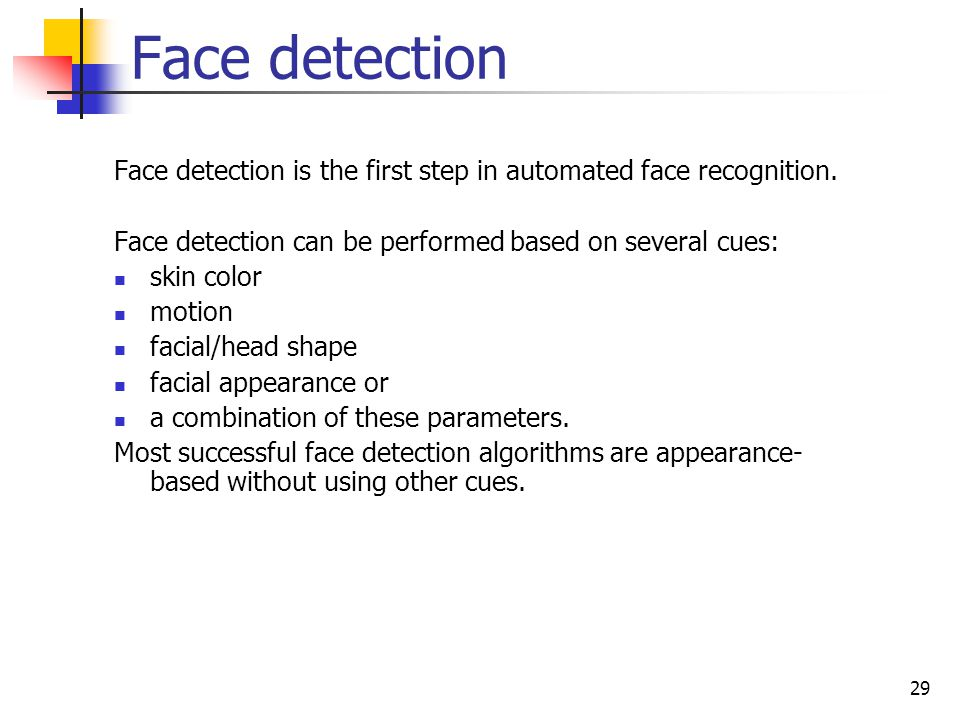 Face detection Face detection is the first step in automated face recognition. Face detection can be performed based on several cues: