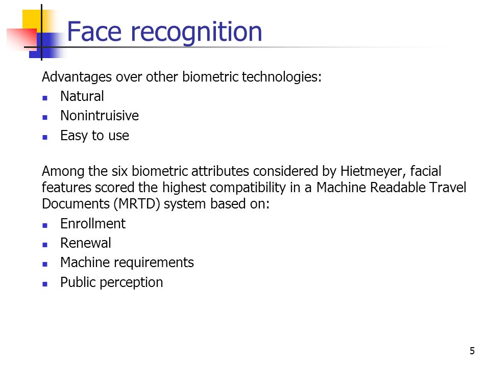 Face recognition Advantages over other biometric technologies: Natural