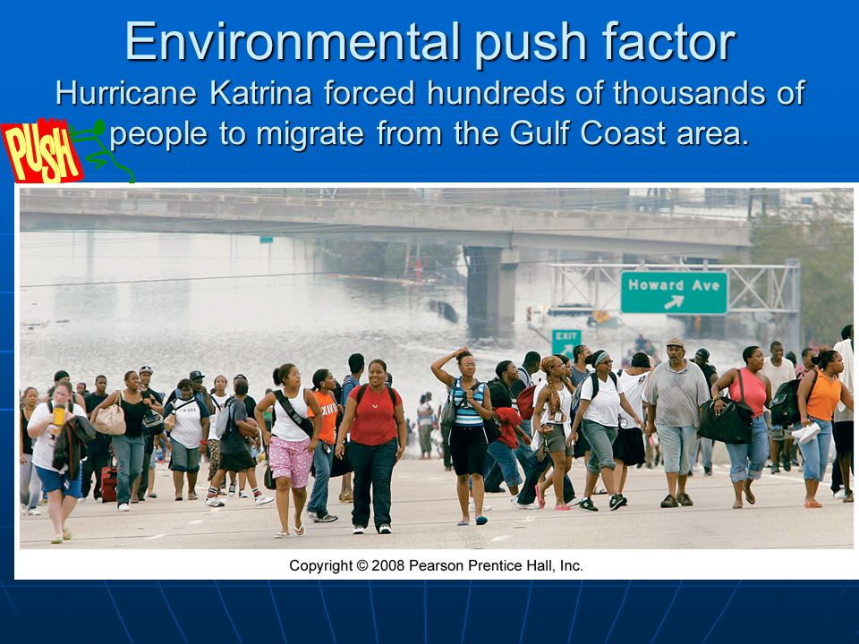 Environmental push factor Hurricane Katrina forced hundreds of thousands of people to migrate from the Gulf Coast area.