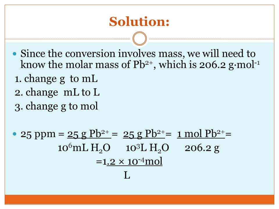 Solution: Since the conversion involves mass, we will need to know the molar mass of Pb2+, which is g·mol-1.
