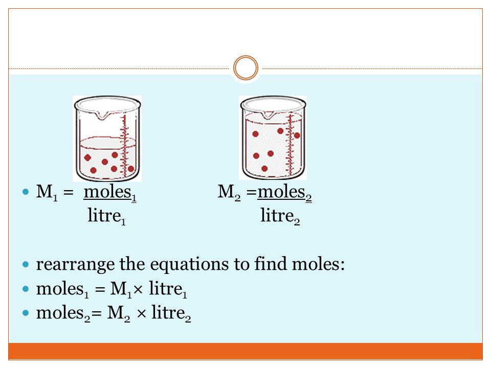 M1 = moles1 M2 =moles2 litre1 litre2. rearrange the equations to find moles: