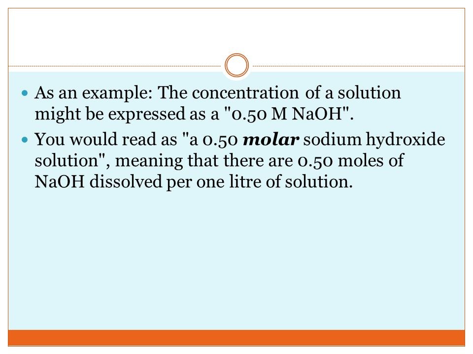 As an example: The concentration of a solution might be expressed as a 0.50 M NaOH .