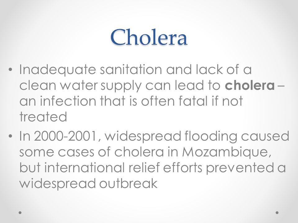 Cholera Inadequate sanitation and lack of a clean water supply can lead to cholera – an infection that is often fatal if not treated.