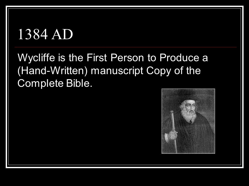 1384 AD Wycliffe is the First Person to Produce a (Hand-Written) manuscript Copy of the Complete Bible.