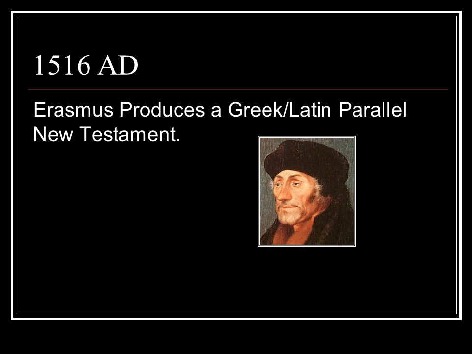 1516 AD Erasmus Produces a Greek/Latin Parallel New Testament.