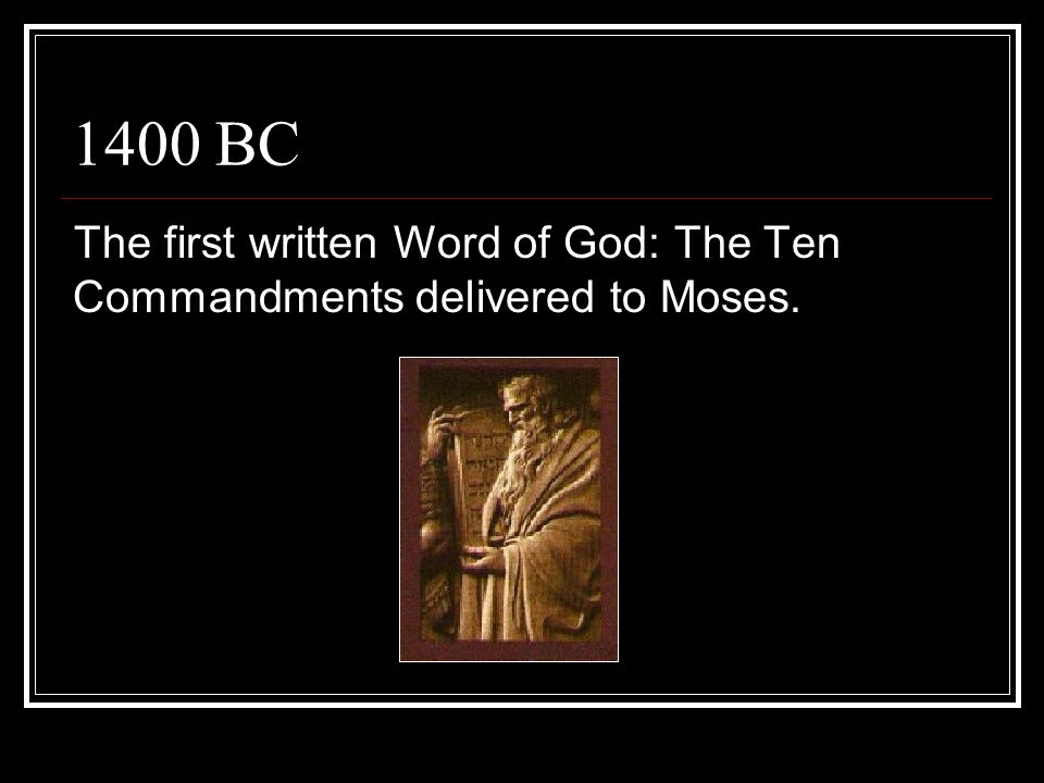 1400 BC The first written Word of God: The Ten Commandments delivered to Moses.
