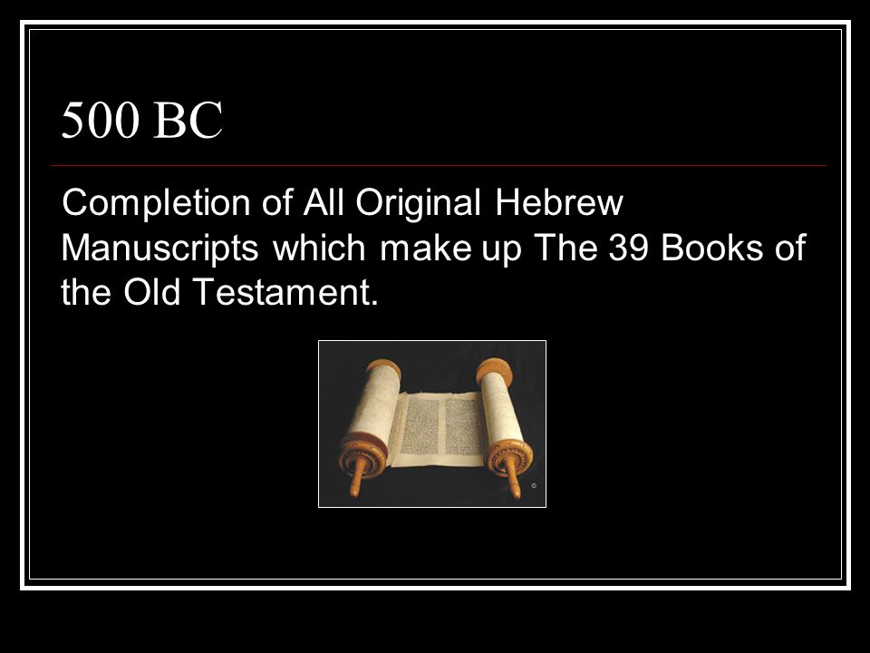 500 BC Completion of All Original Hebrew Manuscripts which make up The 39 Books of the Old Testament.