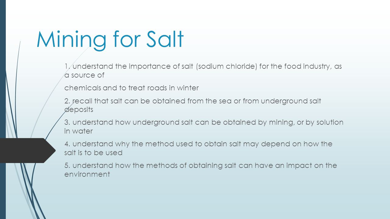 Mining for Salt 1  understand the importance of salt (sodium chloride) for  the food industry, as a source of chemicals and to treat roads in winter 2