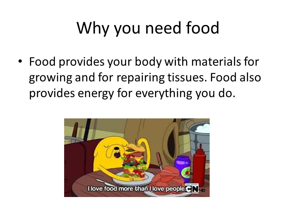 Why you need food Food provides your body with materials for growing and for repairing tissues.