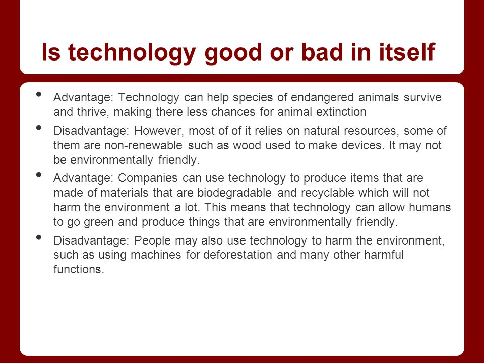 technology good bad Technology is neither good nor bad it is the uses which people make of it which is one or the other atomic power can be used either to generate electricity to enable people to live better lives, or it can be used to make bombs to end life.