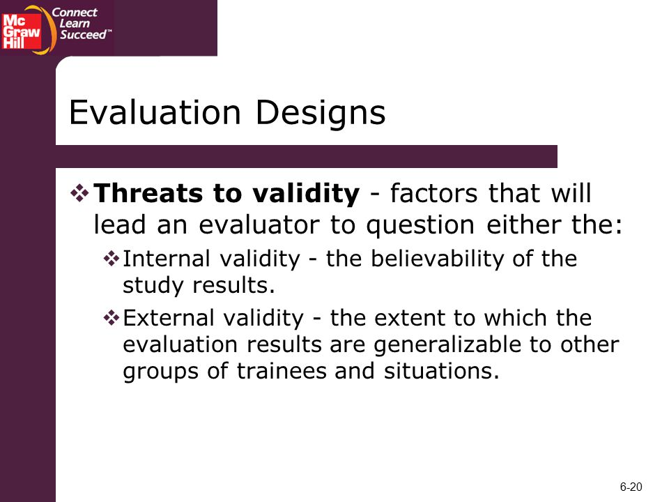Evaluation Designs Threats to validity - factors that will lead an evaluator to question either the: