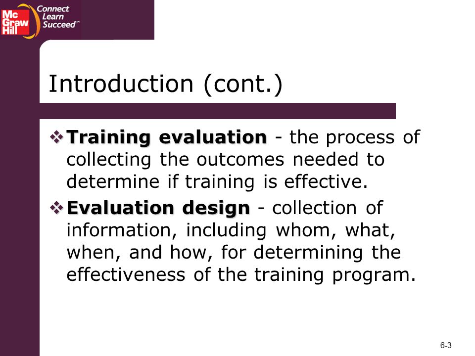 Introduction (cont.) Training evaluation - the process of collecting the outcomes needed to determine if training is effective.