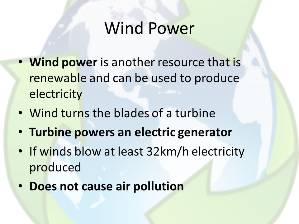 Wind Power Wind power is another resource that is renewable and can be used to produce electricity.