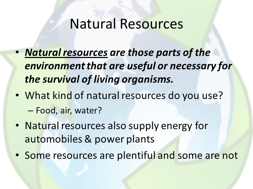 Natural Resources Natural resources are those parts of the environment that are useful or necessary for the survival of living organisms.