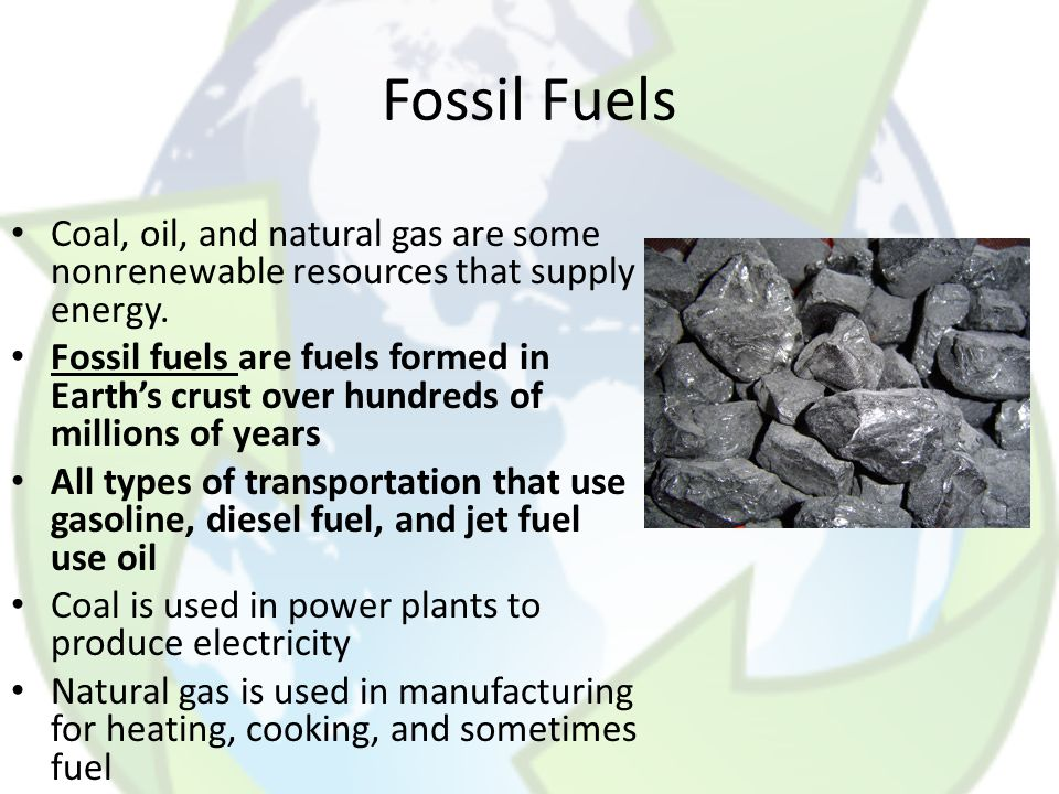 Fossil Fuels Coal, oil, and natural gas are some nonrenewable resources that supply energy.