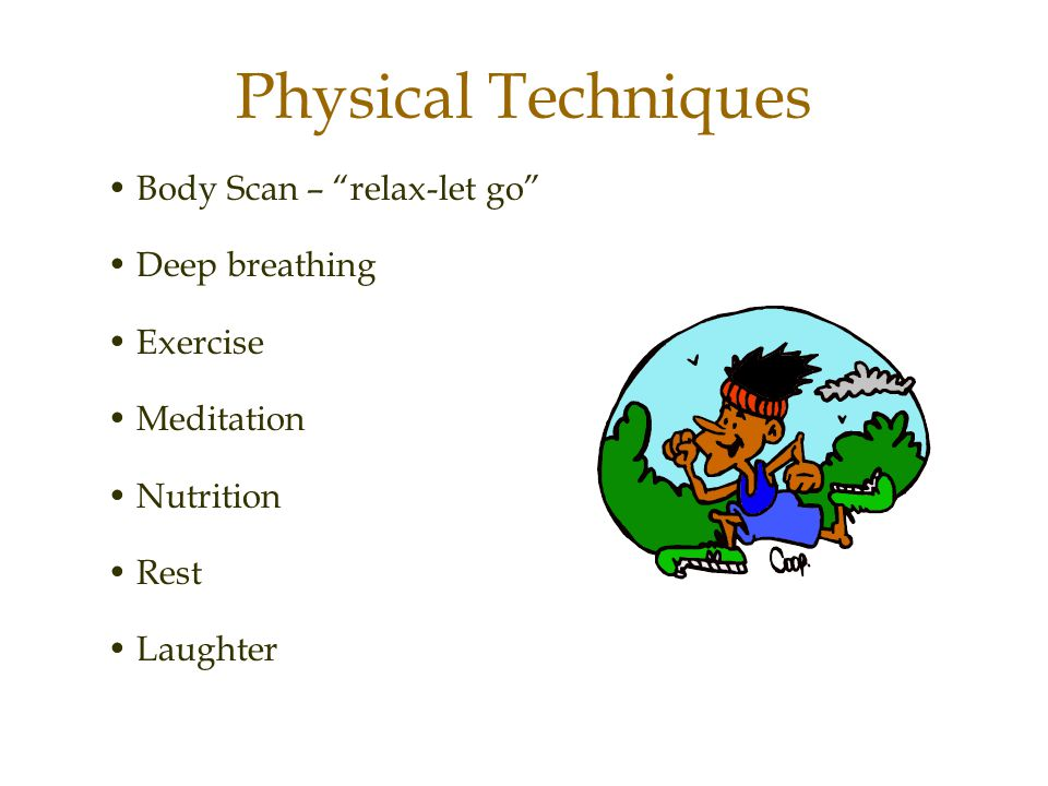 Physical Techniques • Body Scan – relax-let go • Deep breathing
