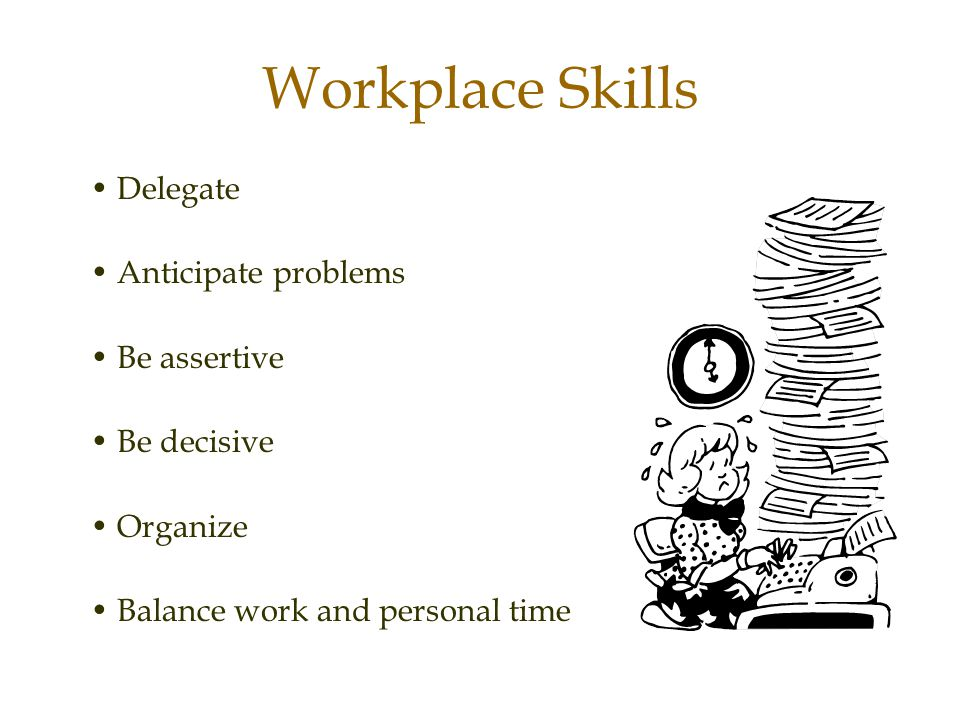 Workplace Skills • Delegate • Anticipate problems • Be assertive