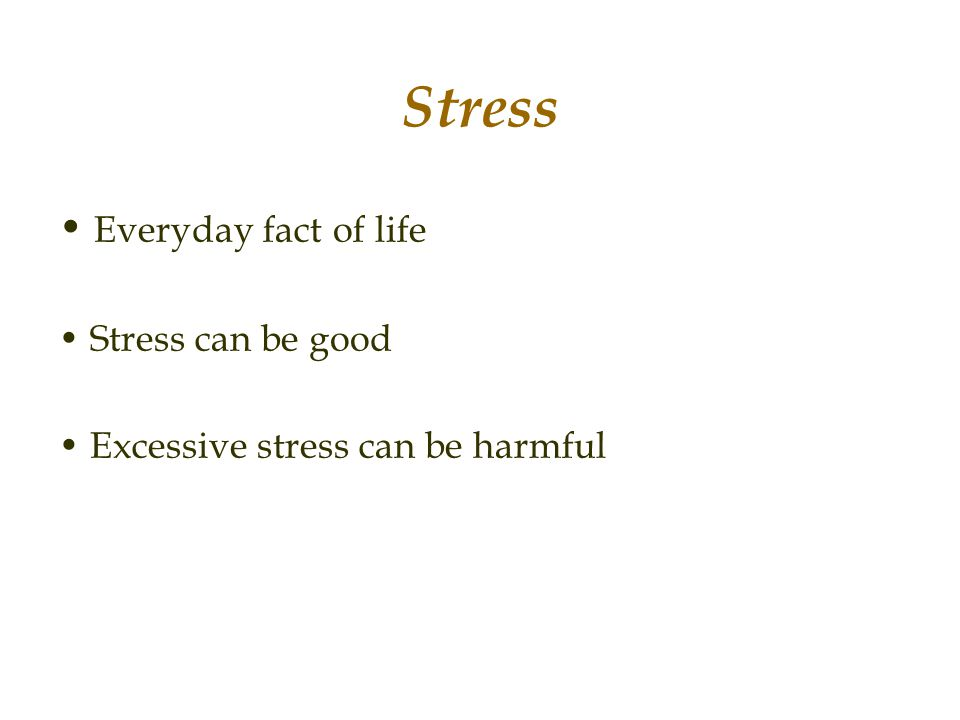 Stress • Everyday fact of life • Stress can be good