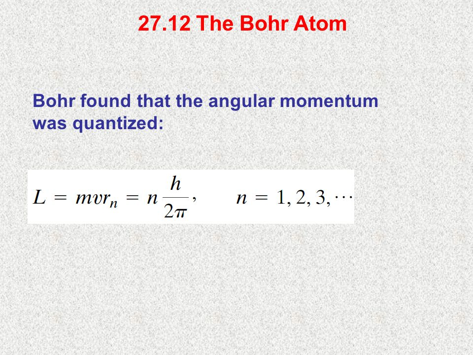 27.12 The Bohr Atom Bohr found that the angular momentum was quantized: