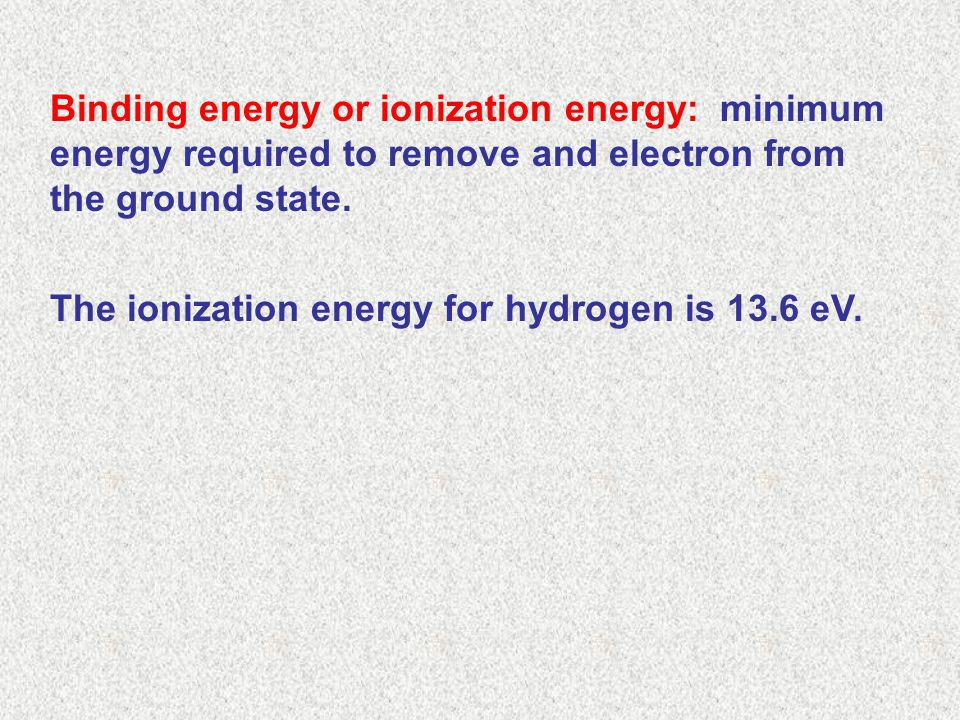 Binding energy or ionization energy: minimum energy required to remove and electron from the ground state.