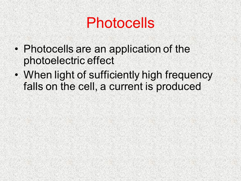 Photocells Photocells are an application of the photoelectric effect