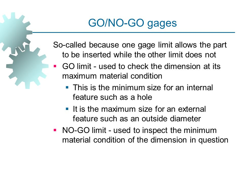 GO/NO‑GO gages So-called because one gage limit allows the part to be inserted while the other limit does not.