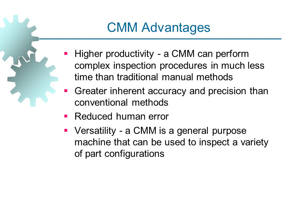 CMM Advantages Higher productivity ‑ a CMM can perform complex inspection procedures in much less time than traditional manual methods.
