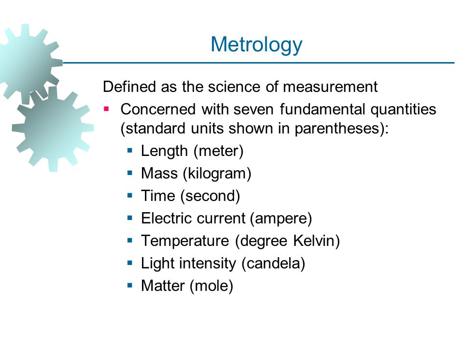 Metrology Defined as the science of measurement