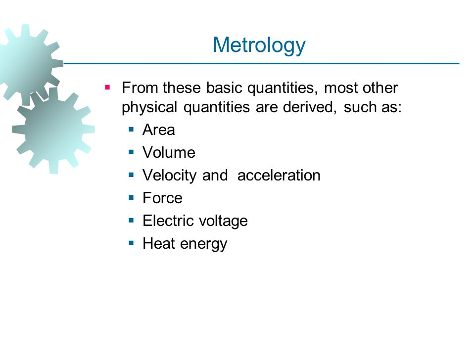 Metrology From these basic quantities, most other physical quantities are derived, such as: Area. Volume.