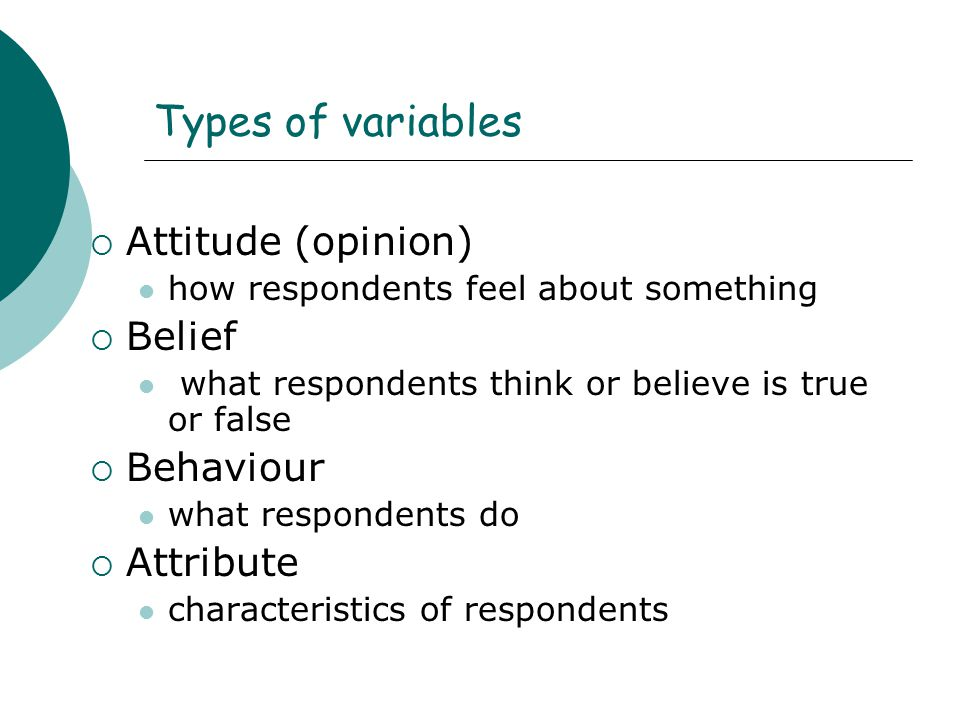 Types of variables Attitude (opinion) Belief Behaviour Attribute