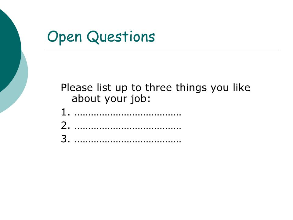 Open Questions Please list up to three things you like about your job: