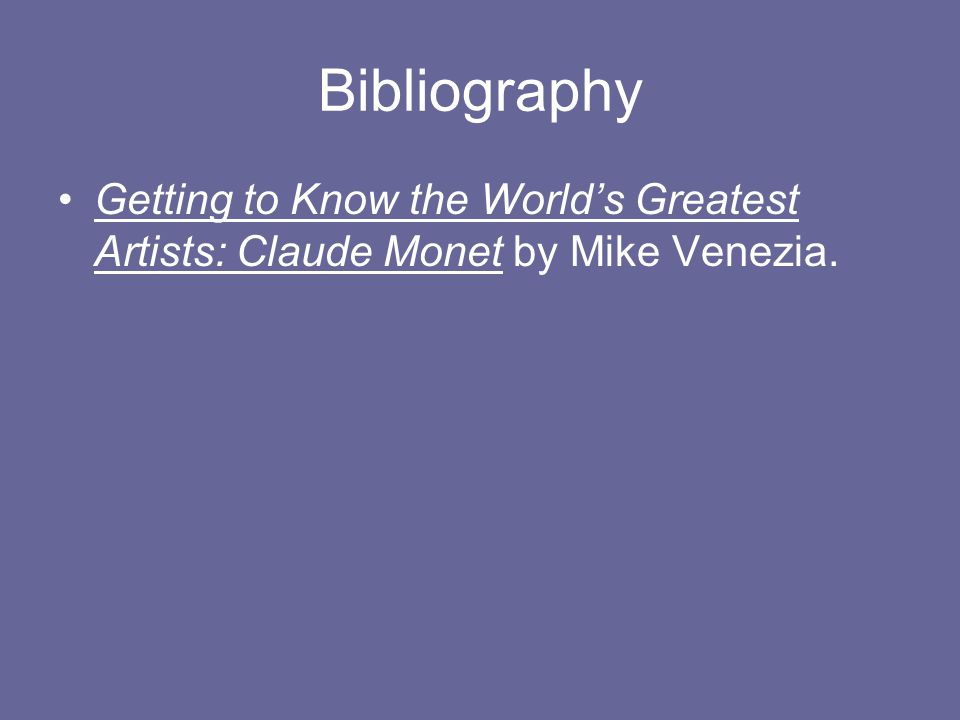 Bibliography Getting to Know the World's Greatest Artists: Claude Monet by Mike Venezia.