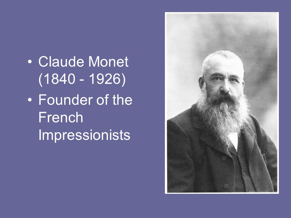 Claude Monet ( ) Founder of the French Impressionists