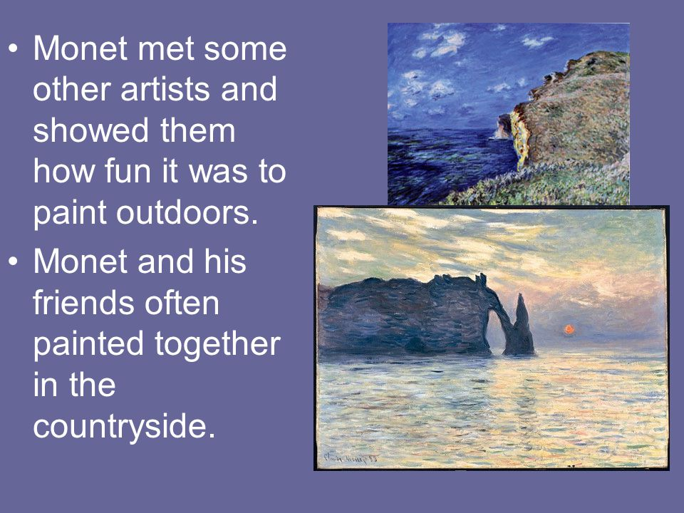 Monet met some other artists and showed them how fun it was to paint outdoors.